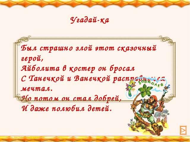 Был страшно злой этот сказочный герой, Айболита в костер он бросал C Танечкой...