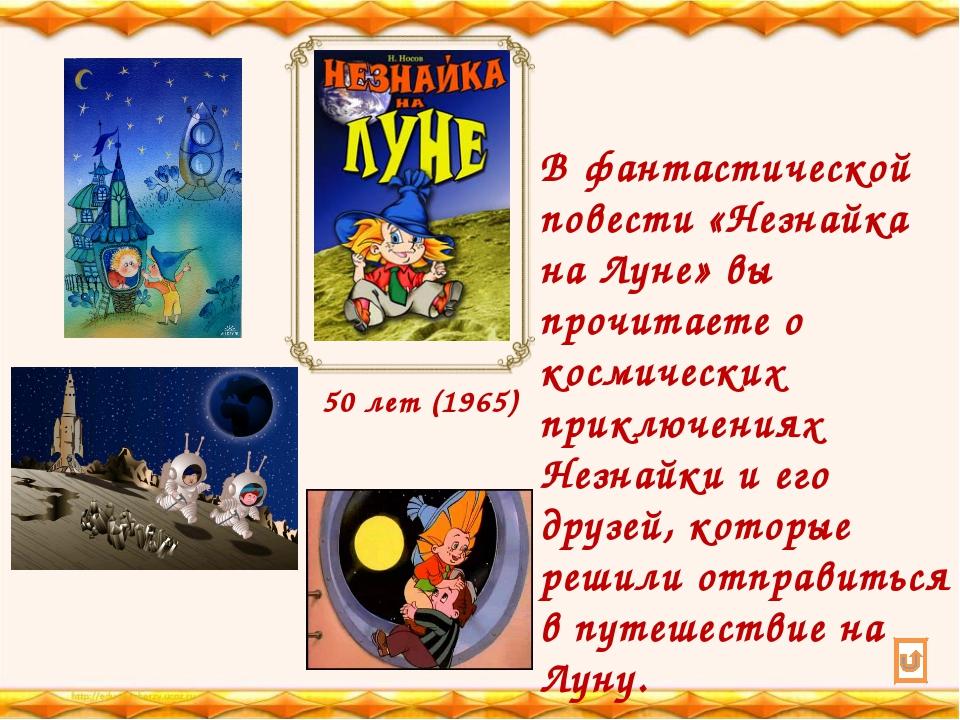 50 лет (1965) В фантастической повести «Незнайка на Луне» вы прочитаете о кос...