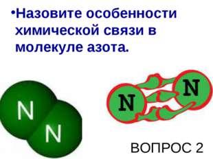 Назовите особенности химической связи в молекуле азота. ВОПРОС 2
