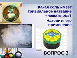 ВОПРОС 3 Какая соль имеет тривиальное название «нашатырь»? Назовите его приме