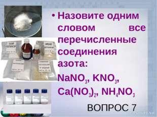 ВОПРОС 7 Назовите одним словом все перечисленные соединения азота: NaNO3, KNO