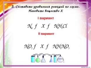 3. Составьте уравнения реакций по схеме. Назовите вещество Х I вариант N2 → X