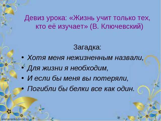 Девиз урока: «Жизнь учит только тех, кто её изучает» (В. Ключевский) Загадка:...