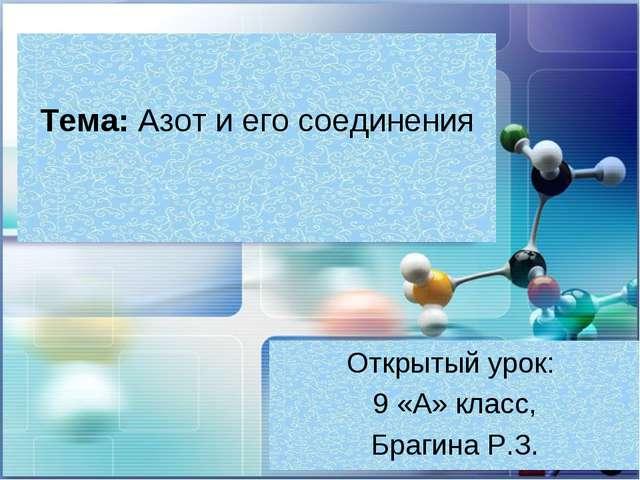 Тема: Азот и его соединения Открытый урок: 9 «А» класс, Брагина Р.З.
