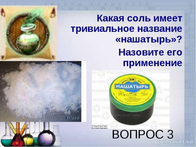 ВОПРОС 3 Какая соль имеет тривиальное название «нашатырь»? Назовите его приме...