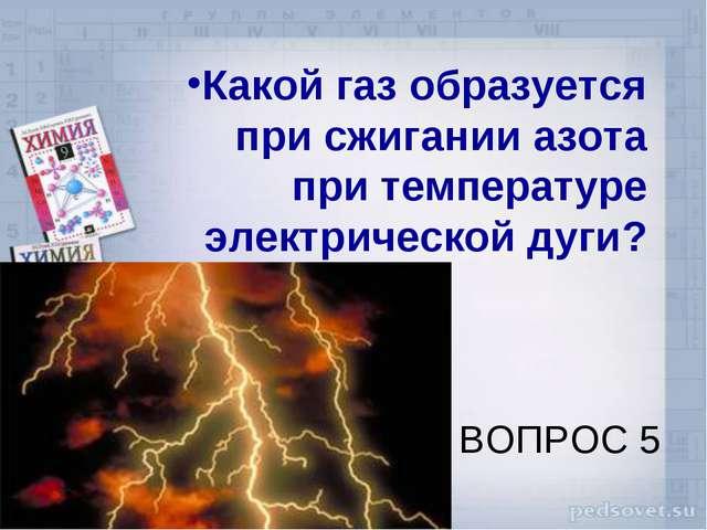ВОПРОС 5 Какой газ образуется при сжигании азота при температуре электрическо...