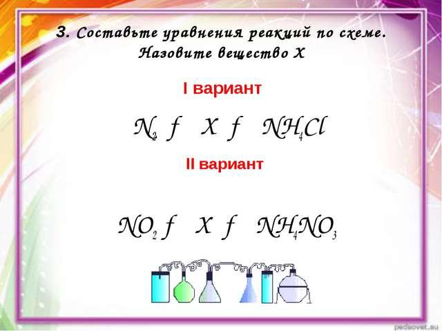 3. Составьте уравнения реакций по схеме. Назовите вещество Х I вариант N2 → X...