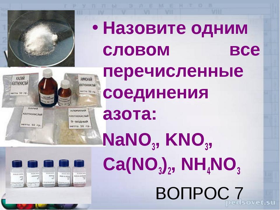 ВОПРОС 7 Назовите одним словом все перечисленные соединения азота: NaNO3, KNO...