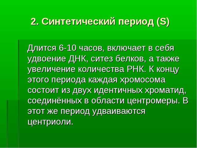 2. Синтетический период (S) Длится 6-10 часов, включает в себя удвоение ДНК,...
