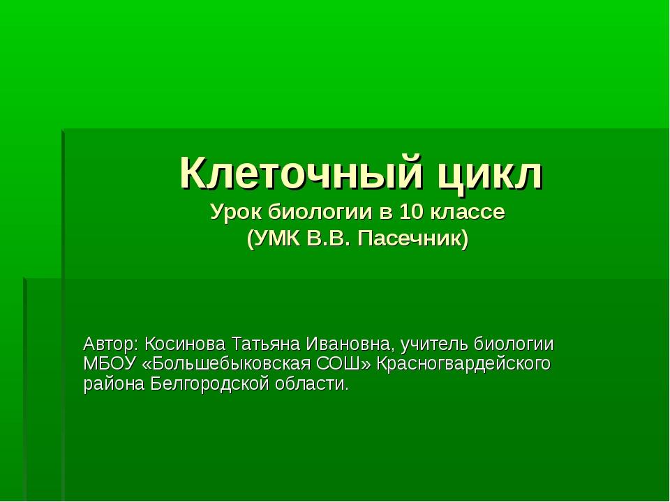 Клеточный цикл Урок биологии в 10 классе (УМК В.В. Пасечник) Автор: Косинова...