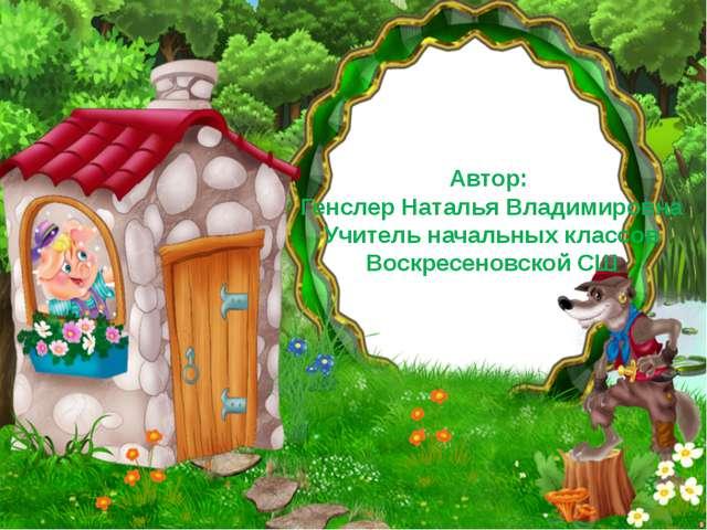 Автор: Генслер Наталья Владимировна Учитель начальных классов Воскресеновской...