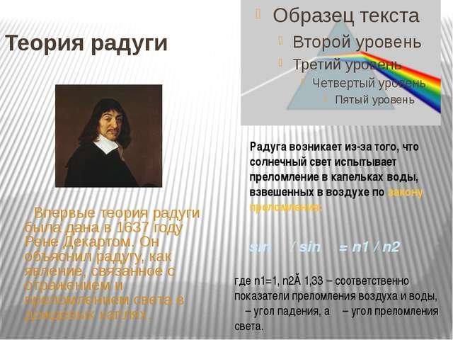 Теория радуги Впервые теория радуги была дана в 1637 году Рене Декартом. Он о...