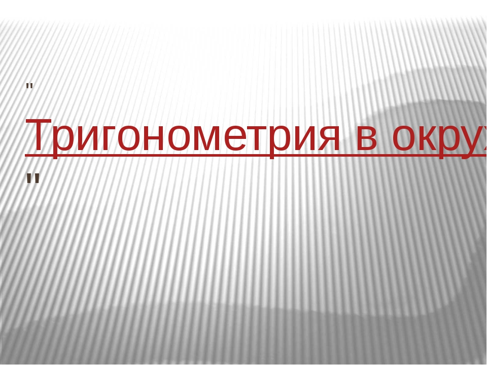 """""""Тригонометрия в окружающем нас мире и жизни человека"""""""