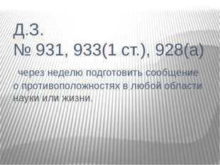 Д.З. № 931, 933(1 ст.), 928(а) через неделю подготовить сообщение о противопо