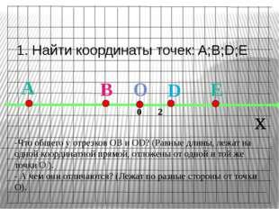 x 0 2 D В E А О 1. Найти координаты точек: A;B;D;E -Что общего у отрезков ОВ