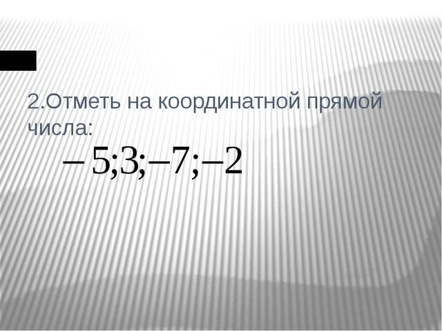 2.Отметь на координатной прямой числа: