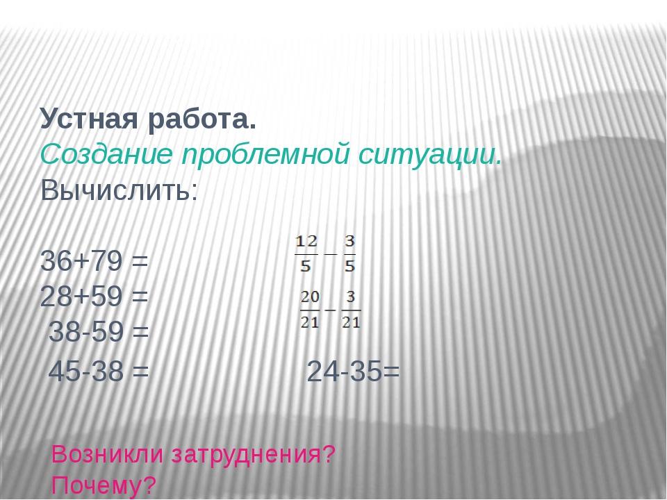 Устная работа. Создание проблемной ситуации. Вычислить: 36+79 = 28+59 = 38-59...