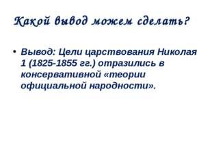 Какой вывод можем сделать? Вывод: Цели царствования Николая 1 (1825-1855 гг.)