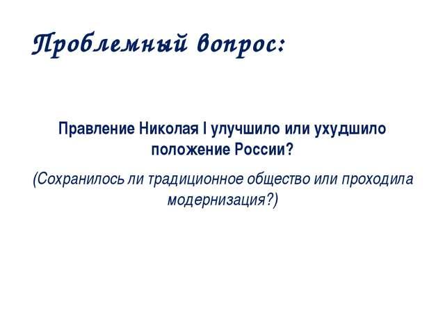 Проблемный вопрос: Правление Николая I улучшило или ухудшило положение России...