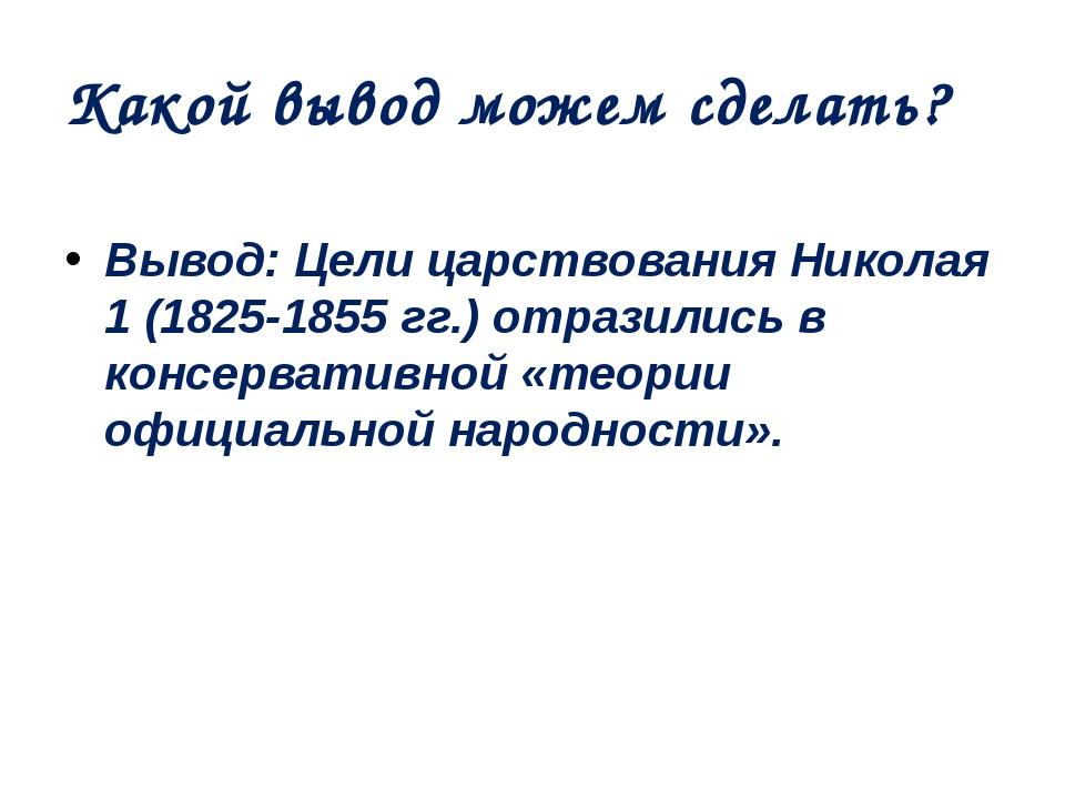 Какой вывод можем сделать? Вывод: Цели царствования Николая 1 (1825-1855 гг.)...