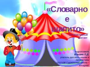 «Словарное шапито» Интерактивный диктант подготовила Ильина Л.Д. учитель русс