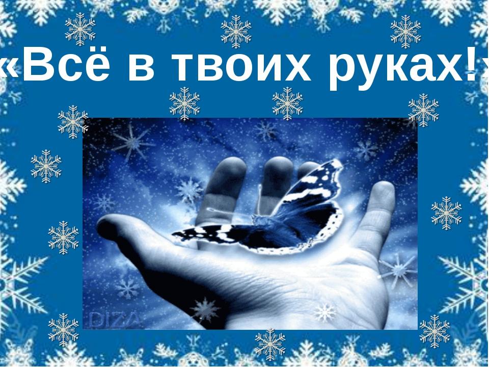 «Всё в твоих руках!»