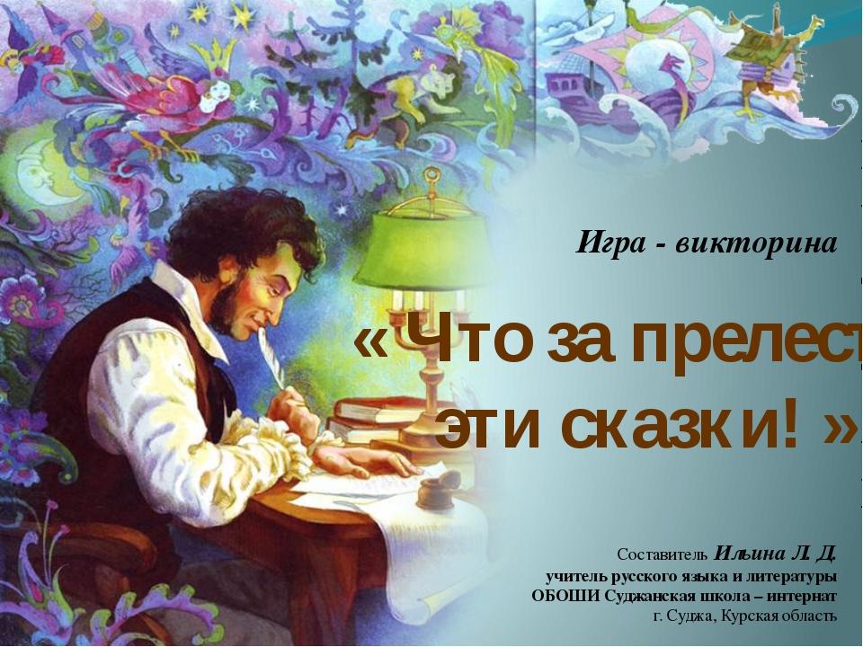 « Что за прелесть эти сказки! » Игра - викторина Составитель Ильина Л. Д. учи...