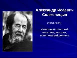 Александр Исаевич Солженицын (1918-2008) Известный советский писатель, истори