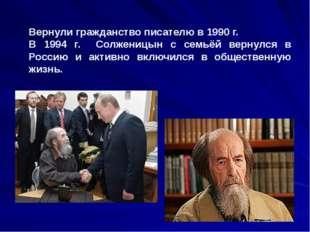 Вернули гражданство писателю в 1990 г. В 1994 г. Солженицын с семьёй вернулс