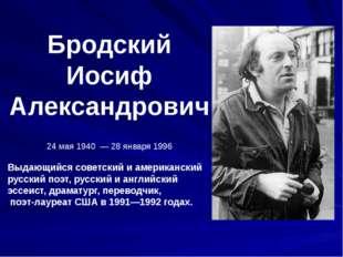Бродский Иосиф Александрович 24 мая 1940 — 28 января 1996 Выдающийся советски