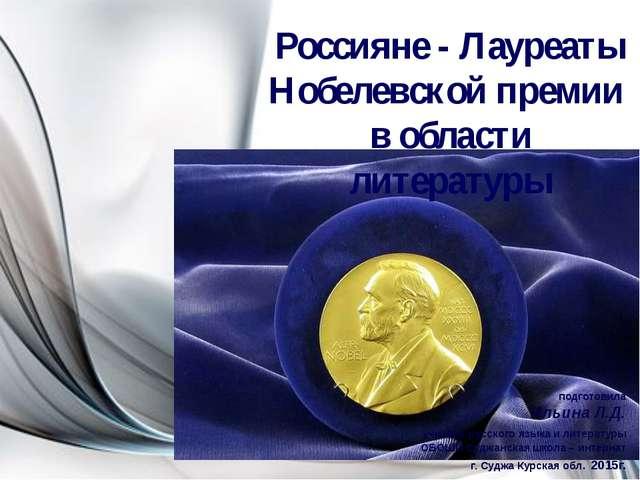 Россияне - Лауреаты Нобелевской премии в области литературы подготовила Ильин...