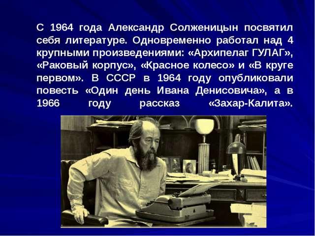 С 1964 года Александр Солженицын посвятил себя литературе. Одновременно работ...