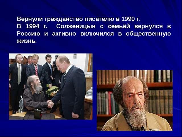 Вернули гражданство писателю в 1990 г. В 1994 г. Солженицын с семьёй вернулс...