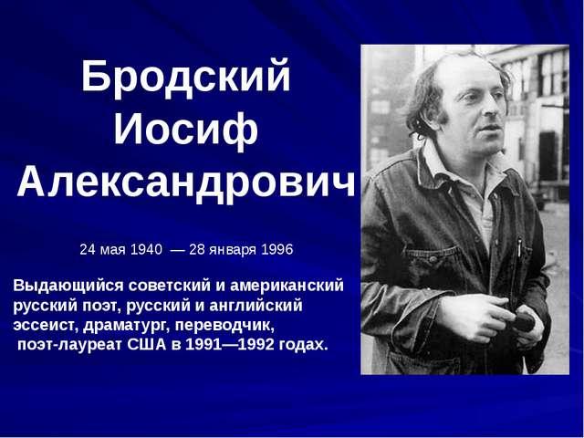 Бродский Иосиф Александрович 24 мая 1940 — 28 января 1996 Выдающийся советски...