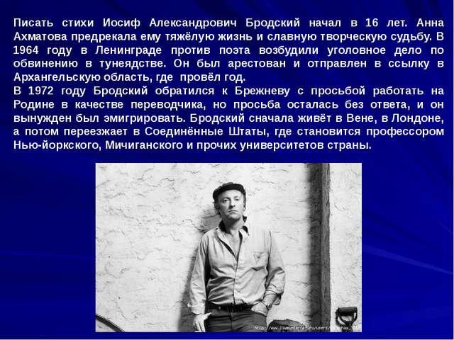 Писать стихи Иосиф Александрович Бродский начал в 16 лет. Анна Ахматова предр...