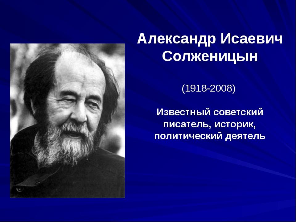 Александр Исаевич Солженицын (1918-2008) Известный советский писатель, истори...
