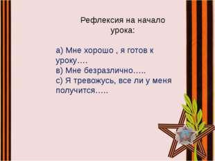 а) Мне хорошо , я готов к уроку…. в) Мне безразлично….. с) Я тревожусь, все л