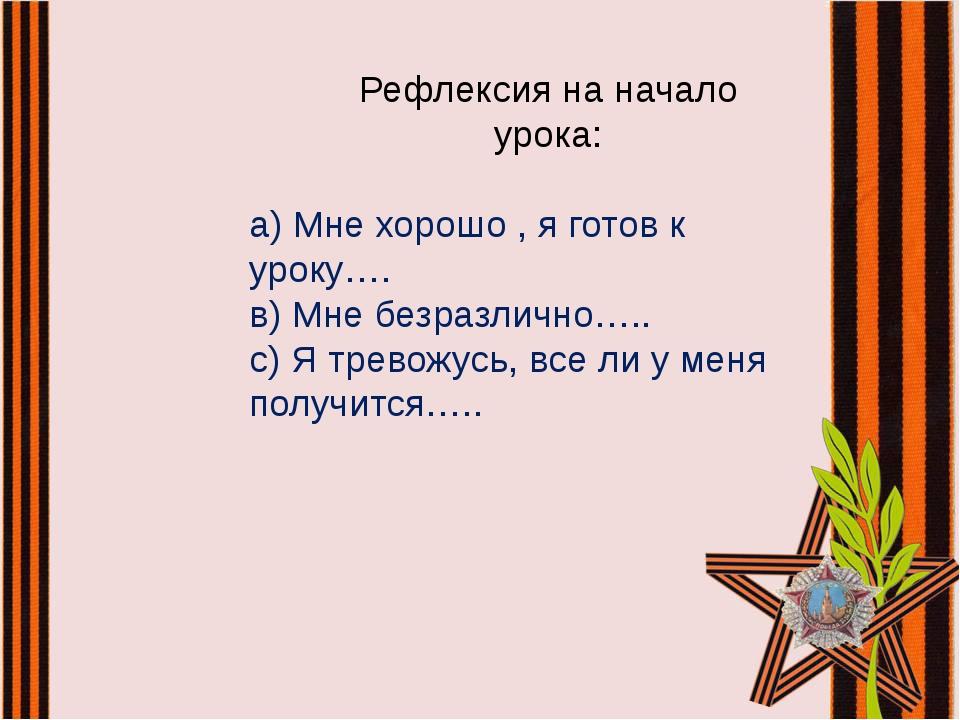 а) Мне хорошо , я готов к уроку…. в) Мне безразлично….. с) Я тревожусь, все л...