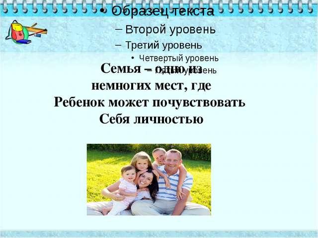 Семья – одно из немногих мест, где Ребенок может почувствовать Себя личностью