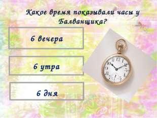 6 вечера 6 утра 6 дня Какое время показывали часы у Балванщика?