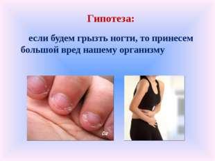 Гипотеза: если будем грызть ногти, то принесем большой вред нашему организму