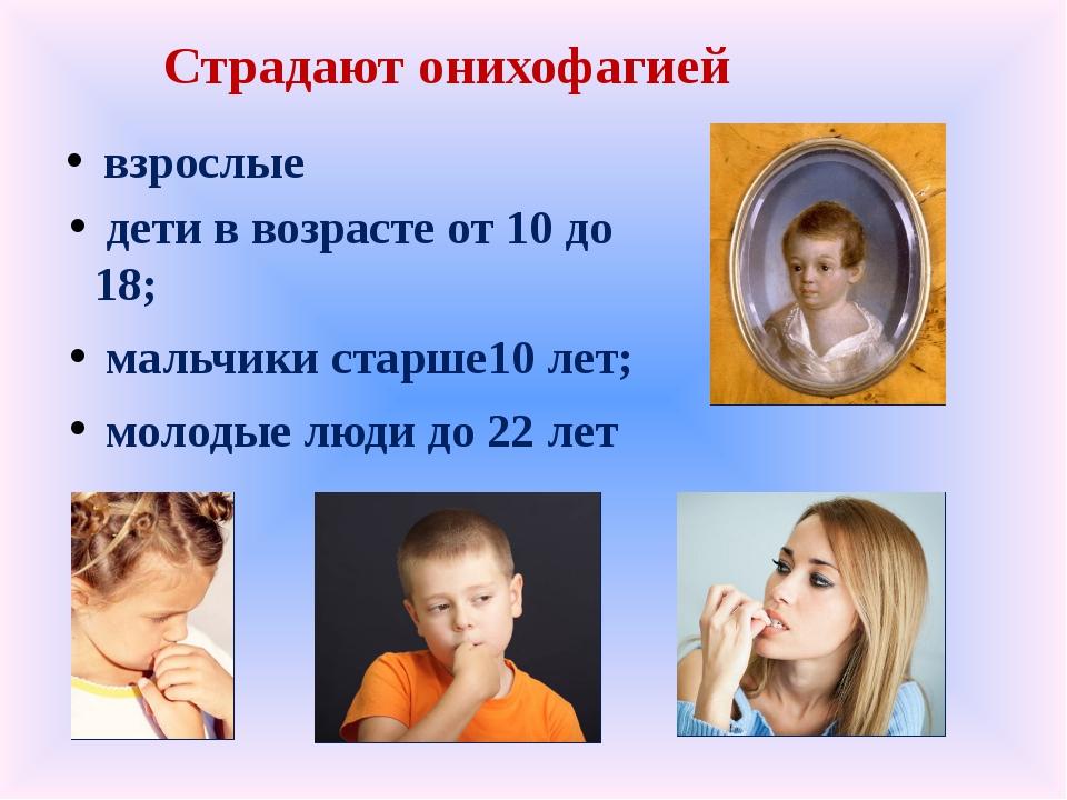 Страдают онихофагией дети в возрасте от 10 до 18; мальчики старше10 лет; моло...
