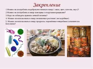 Закрепление 1.Можно ли употреблять недоброкачественную пищу ( запах, цвет, пл