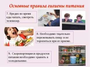 7. Вредно во время еды читать, смотреть телевизор. 8. Необходимо тщательно пе