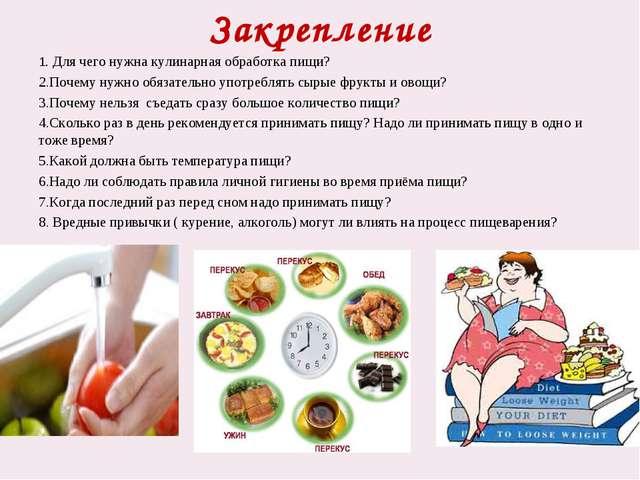 Закрепление 1. Для чего нужна кулинарная обработка пищи? 2.Почему нужно обяза...