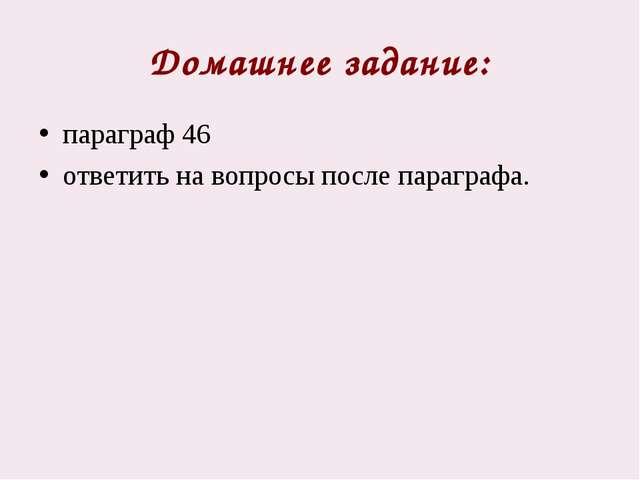 Домашнее задание: параграф 46 ответить на вопросы после параграфа.
