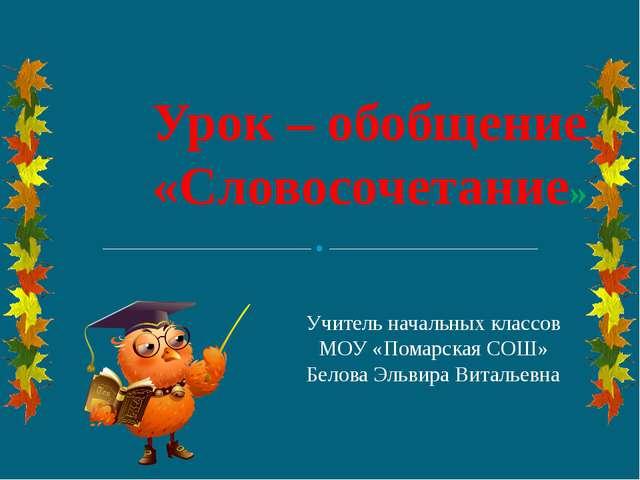 Урок – обобщение «Словосочетание» Учитель начальных классов МОУ «Помарская С...