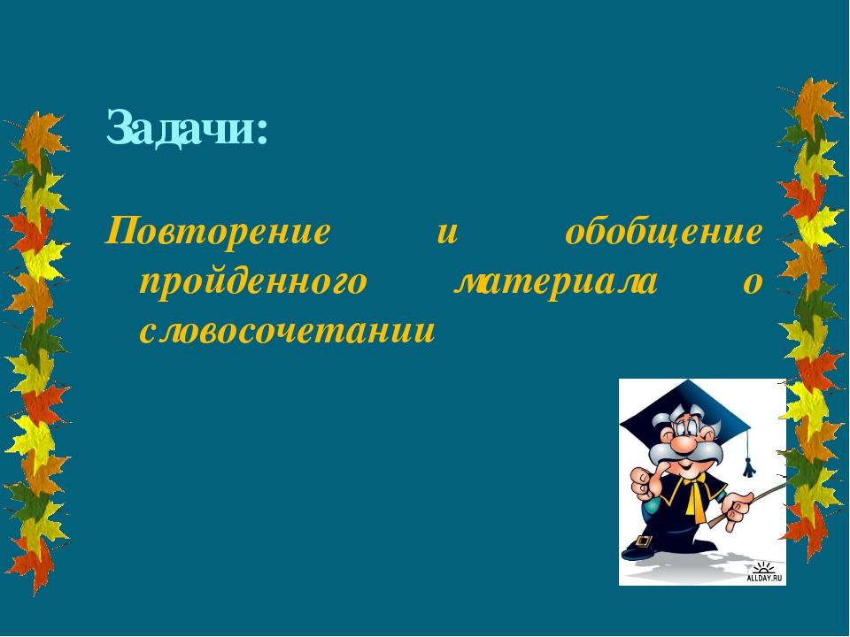 Задачи: Повторение и обобщение пройденного материала о словосочетании