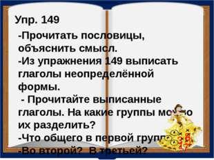 Упр. 149 -Прочитать пословицы, объяснить смысл. -Из упражнения 149 выписать г