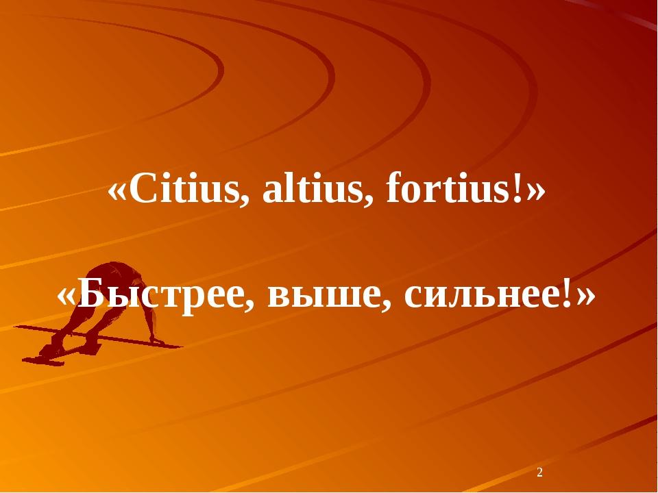* «Citius, altius, fortius!» «Быстрее, выше, сильнее!»